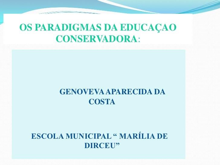 "OS PARADIGMAS DA EDUCAÇAO CONSERVADORA:<br />GENOVEVA APARECIDA DA            COSTA<br /> ESCOLA MUNICIPAL "" MARÍLIA DE   ..."