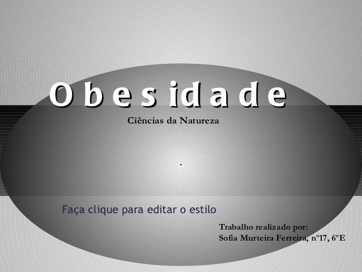 Trabalho realizado por: Sofia Murteira Ferreira, nº17, 6ºE Obesidade Ciências da Natureza