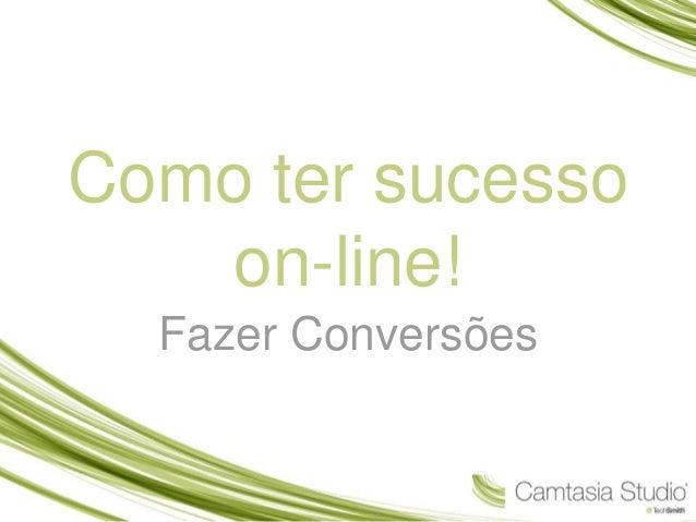 Como ter sucesso  on-line!  Fazer Conversões