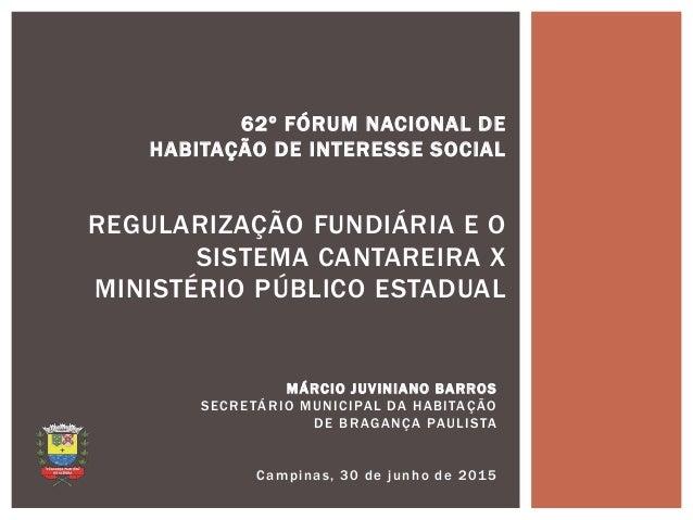 MÁRCIO JUVINIANO BARROS SECRETÁRIO MUNICIPAL DA HABITAÇÃO DE BRAGANÇA PAULISTA Campinas, 30 de junho de 2015 62º FÓRUM NAC...