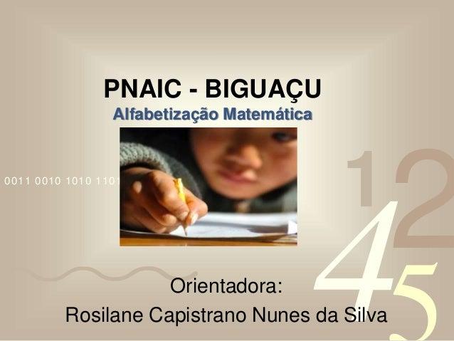 4210011 0010 1010 1101 0001 0100 1011 PNAIC - BIGUAÇU Alfabetização Matemática Orientadora: Rosilane Capistrano Nunes da S...