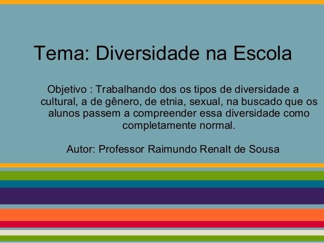 Tema: Diversidade na Escola Objetivo : Trabalhando dos os tipos de diversidade a cultural, a de gênero, de etnia, sexual, ...