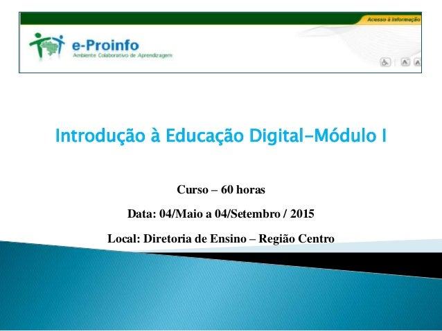 Introdução à Educação Digital-Módulo I Curso – 60 horas Data: 04/Maio a 04/Setembro / 2015 Local: Diretoria de Ensino – Re...