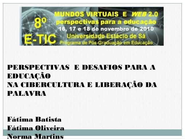 PERSPECTIVAS E DESAFIOS PARA A EDUCAÇÃO NA CIBERCULTURA E LIBERAÇÃO DA PALAVRA Fátima Batista Fátima Oliveira Norma Martins