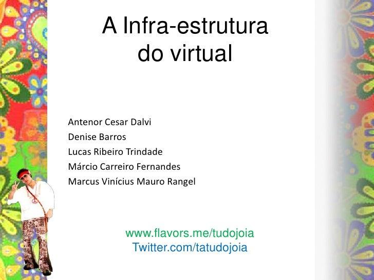 A Infra-estruturado virtual<br />Antenor Cesar Dalvi<br />Denise Barros<br />Lucas Ribeiro Trindade<br />Márcio Carreiro F...