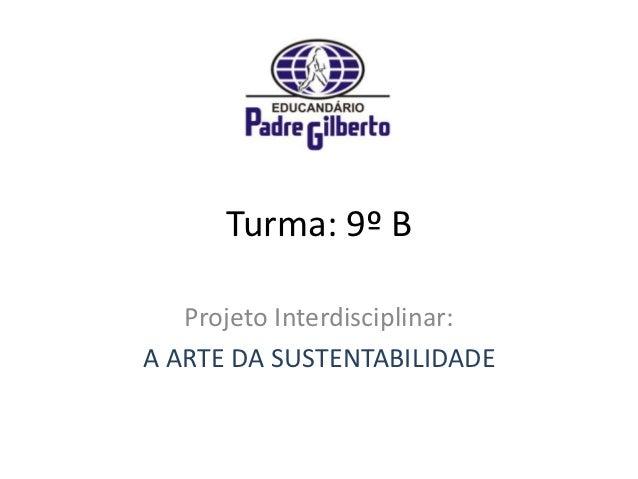 Turma: 9º B   Projeto Interdisciplinar:A ARTE DA SUSTENTABILIDADE