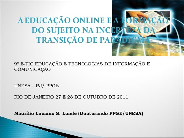 AEDUCAÇÃO ONLINE E A FORMAÇÃO DO SUJEITO NA INCERTEZA DA TRANSIÇÃO DE PARADIGMA 9º E-TIC EDUCAÇÃO E TECNOLOGIAS DE INFORMA...
