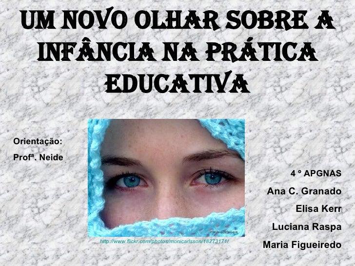 Um novo olhar sobre a infância na prática educativa Orientação:  Profª. Neide  4 º APGNAS Ana C. Granado Elisa Kerr Lucian...
