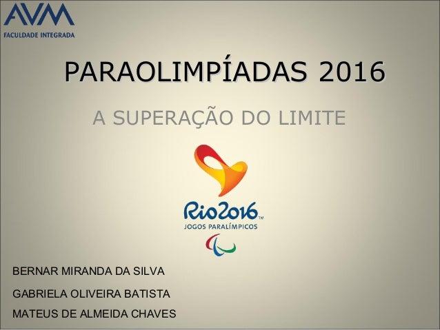PARAOLIMPÍADAS 2016PARAOLIMPÍADAS 2016 A SUPERAÇÃO DO LIMITE BERNAR MIRANDA DA SILVA GABRIELA OLIVEIRA BATISTA MATEUS DE A...