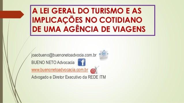 A LEI GERAL DO TURISMO E AS  IMPLICAÇÕES NO COTIDIANO  DE UMA AGÊNCIA DE VIAGENS  joaobueno@buenonetoadvocia.com.br  BUENO...