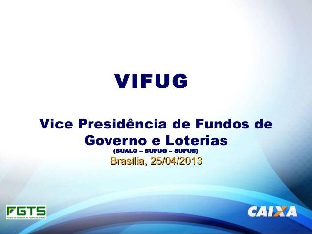 VIFUGVice Presidência de Fundos deGoverno e Loterias(SUALO – SUFUG – SUFUS)Brasília, 25/04/2013Brasília, 25/04/2013
