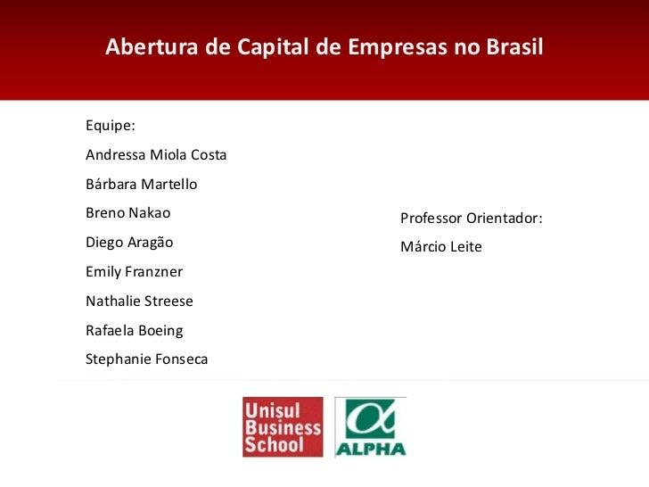 Abertura de Capital de Empresas no BrasilEquipe:Andressa Miola CostaBárbara MartelloBreno Nakao                  Professor...