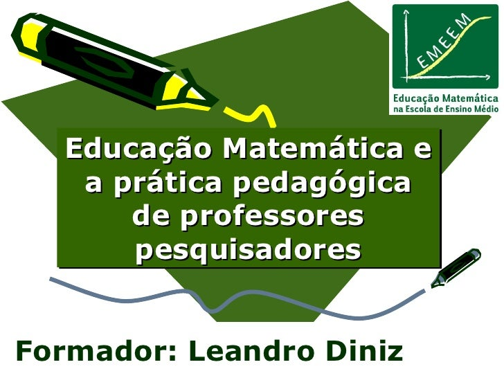 Educação Matemática e a prática pedagógica de professores pesquisadores Formador: Leandro Diniz
