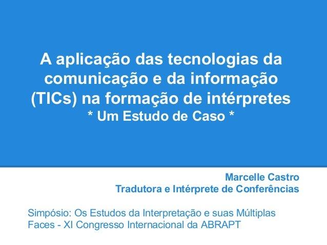 A aplicação das tecnologias da comunicação e da informação (TICs) na formação de intérpretes * Um Estudo de Caso * Marcell...