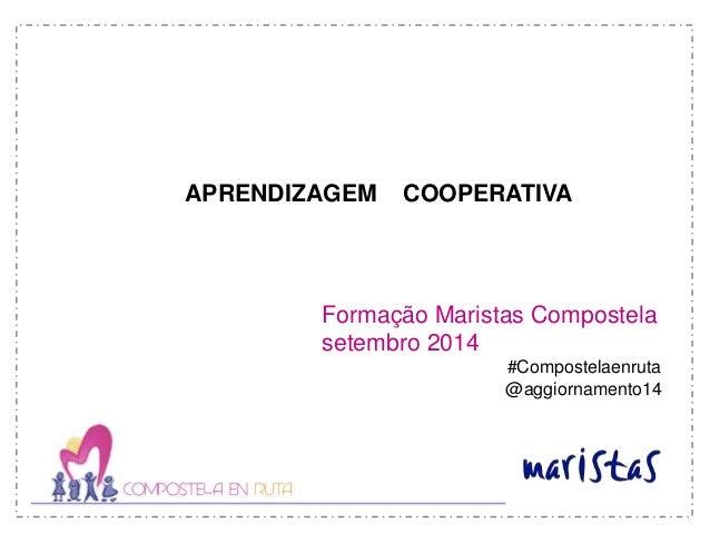 APRENDIZAGEM COOPERATIVA  Formação Maristas Compostela  setembro 2014  #Compostelaenruta  @aggiornamento14