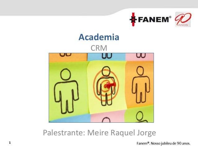 1 Academia CRM Palestrante: Meire Raquel Jorge