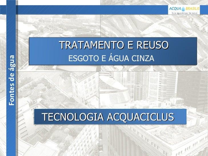 Fontes de água TECNOLOGIA ACQUACICLUS   TRATAMENTO E REUSO   ESGOTO E ÁGUA CINZA