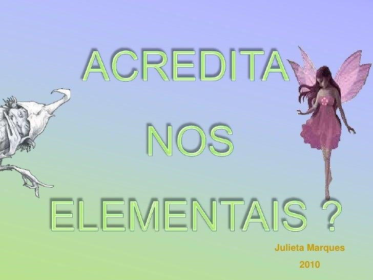 ACREDITA <br />NOS<br />ELEMENTAIS ?<br />Julieta Marques <br />2010<br />