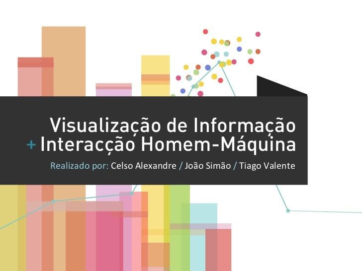 Visualização de Informação+ Interacção Homem-Máquina   Realizado por: Celso Alexandre / João Simão / Tia...