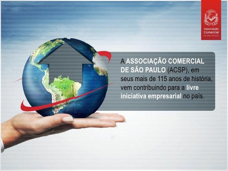 A ASSOCIAÇÃO COMERCIAL DE SÃO PAULO (ACSP), em seus mais de 115 anos de história, vem contribuindo para a livre iniciativa...