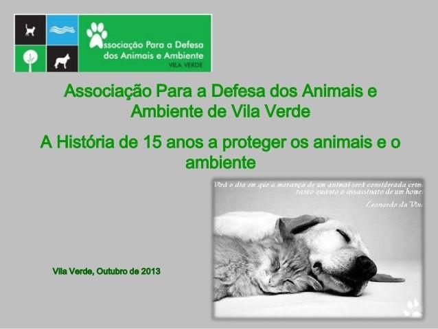 Associação Para a Defesa dos Animais e Ambiente de Vila Verde A História de 15 anos a proteger os animais e o ambiente Vil...