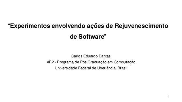 """""""Experimentos envolvendo ações de Rejuvenescimento de Software"""" Carlos Eduardo Dantas AE2 - Programa de Pós Graduação em C..."""