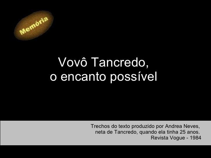 Vovô Tancredo,  o encanto possível   Trechos do texto produzido por Andrea Neves,  neta de Tancredo, quando ela tinha 25 a...