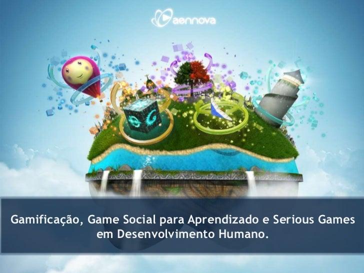 Gamificação, Game Social para Aprendizado e Serious Games              em Desenvolvimento Humano.
