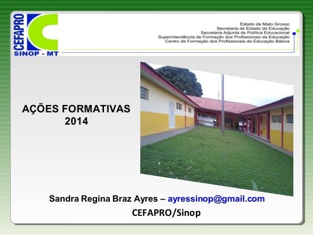 Sandra Regina Braz Ayres – ayressinop@gmail.com CEFAPRO/Sinop AÇÕES FORMATIVAS 2014