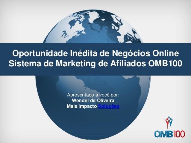 Oportunidade Inédita de Negócios Online  Sistema de Marketing de Afiliados OMB100  Apresentado a você por:  Wendel de Oliv...