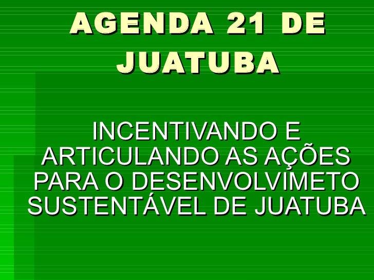 AGENDA 21 DE JUATUBA INCENTIVANDO E ARTICULANDO AS AÇÕES PARA O DESENVOLVIMETO SUSTENTÁVEL DE JUATUBA
