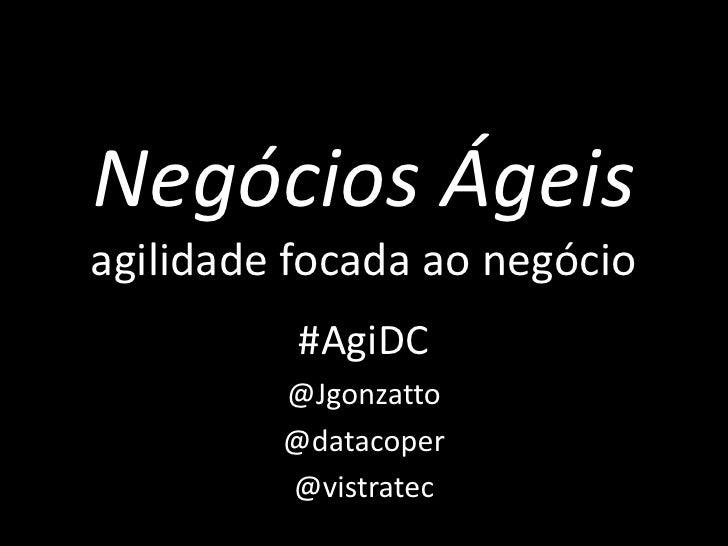 Negócios Ágeisagilidade focada ao negócio          #AgiDC         @Jgonzatto         @datacoper         @vistratec