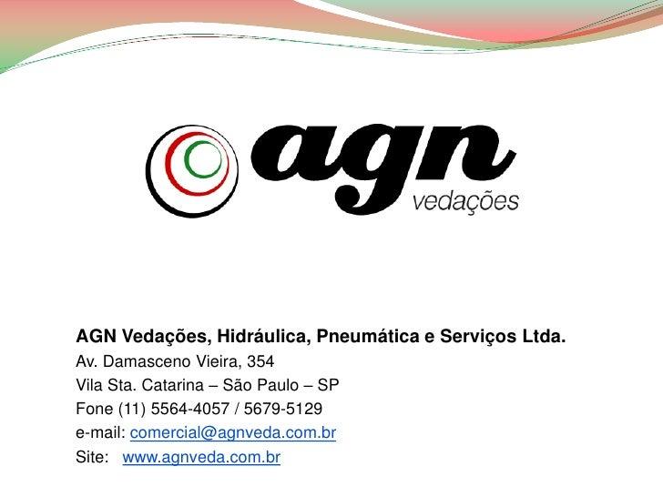 AGN Vedações, Hidráulica, Pneumática e Serviços Ltda.Av. Damasceno Vieira, 354Vila Sta. Catarina – São Paulo – SPFone (11)...
