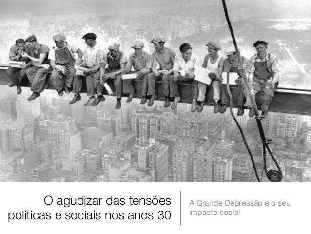 O agudizar das tensões políticas e sociais nos anos 30  A Grande Depressão e o seu impacto social