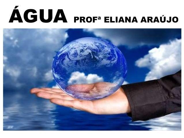 ÁGUA  PROFª ELIANA ARAÚJO