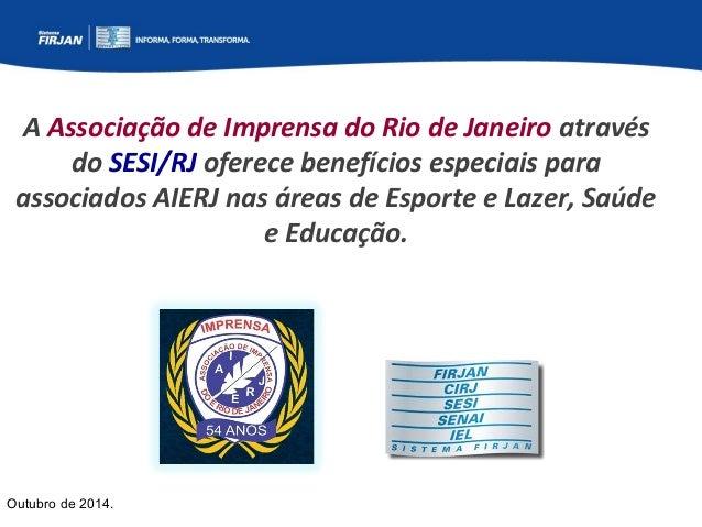 A Associação de Imprensa do Rio de Janeiro através  do SESI/RJ oferece benefícios especiais para  associados AIERJ nas áre...
