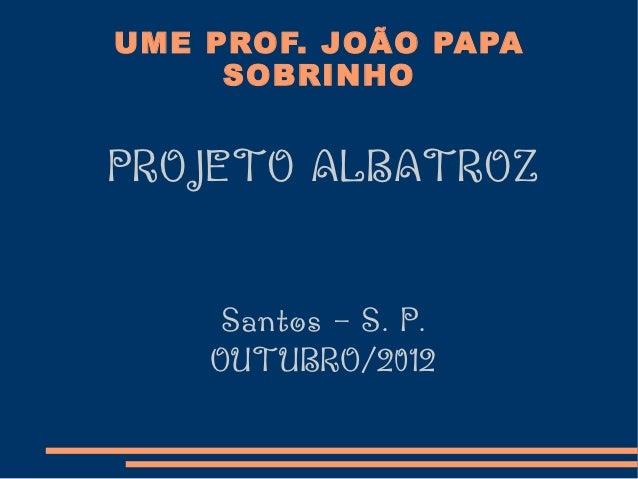 UME PROF. JOÃO PAPA     SOBRINHOPROJETO ALBATROZ     Santos – S. P.    OUTUBRO/2012