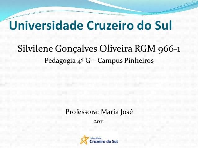 Universidade Cruzeiro do Sul Silvilene Gonçalves Oliveira RGM 966-1 Pedagogia 4º G – Campus Pinheiros Professora: Maria Jo...