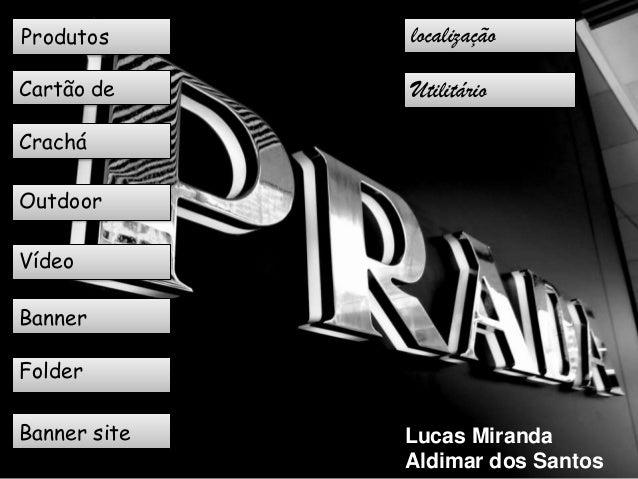Produtos      localizaçãoprodutosCartão de     UtilitáriovisitaCracháOutdoorVídeoBannerFolderBanner site   Lucas Miranda  ...