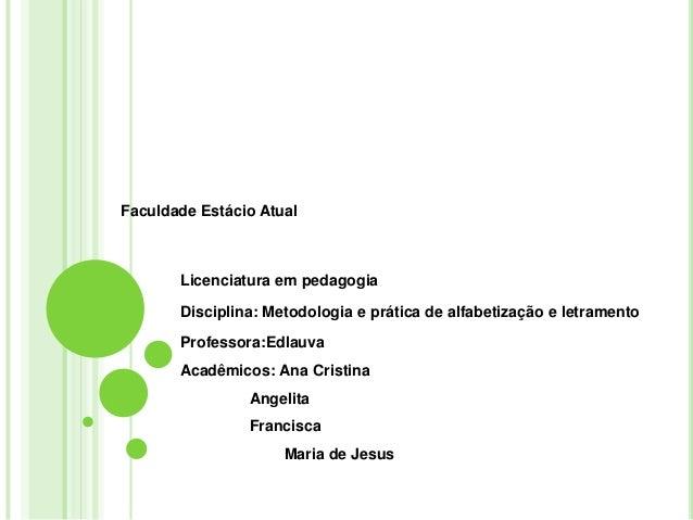 Faculdade Estácio Atual  Licenciatura em pedagogia Disciplina: Metodologia e prática de alfabetização e letramento Profess...