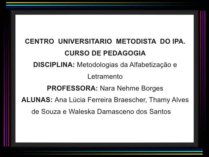 CENTRO  UNIVERSITARIO  METODISTA  DO IPA. CURSO DE PEDAGOGIA DISCIPLINA:  Metodologias da Alfabetização e Letramento PROFE...