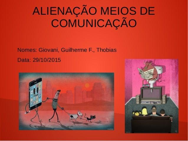 ALIENAÇÃO MEIOS DE COMUNICAÇÃO Nomes: Giovani, Guilherme F., Thobias Data: 29/10/2015