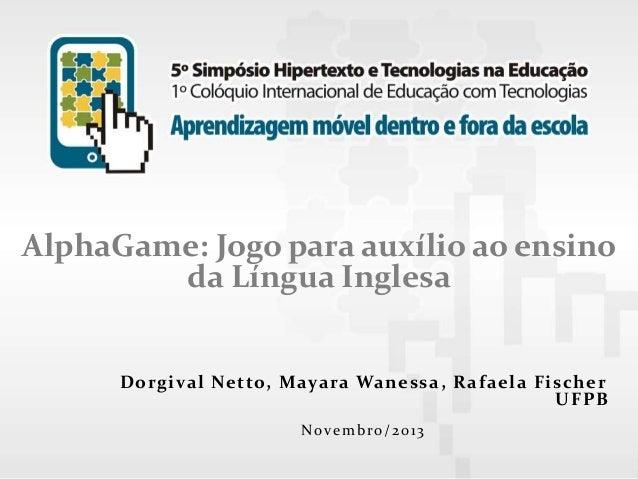 AlphaGame: Jogo para auxílio ao ensino da Língua Inglesa  D o rg ival Ne tto, Mayara Wan e ssa, R af ae l a Fisc he r U F ...