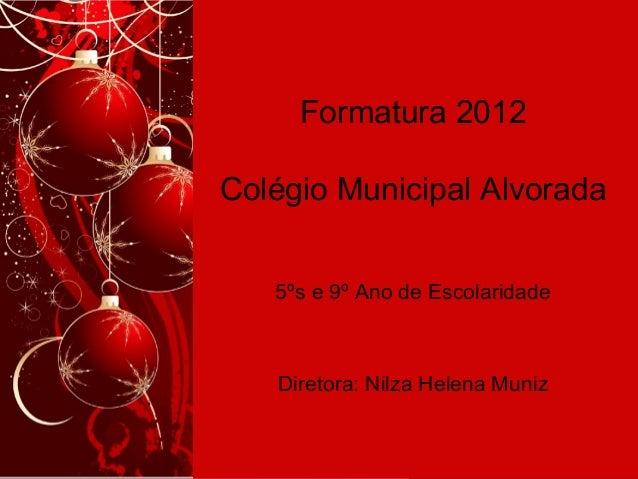 Formatura 2012 Colégio Municipal Alvorada 5ºs e 9º Ano de Escolaridade Diretora: Nilza Helena Muniz