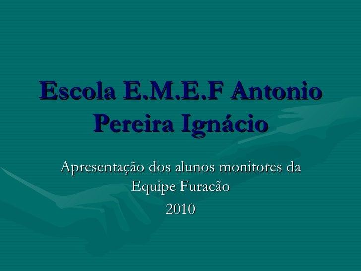 Escola E.M.E.F Antonio Pereira Ignácio Apresentação dos alunos monitores da Equipe Furacão 2010