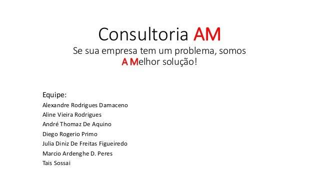 Consultoria AM Se sua empresa tem um problema, somos A Melhor solução! Equipe: Alexandre Rodrigues Damaceno Aline Vieira R...