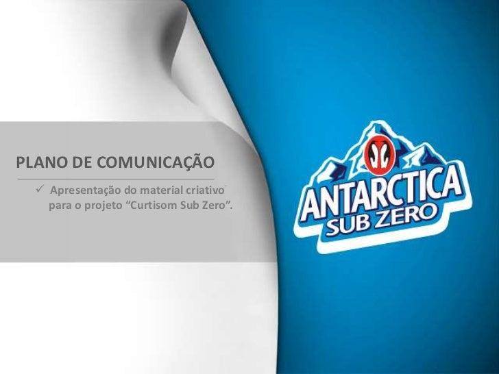 """PLANO DE COMUNICAÇÃO  Apresentação do material criativo   para o projeto """"Curtisom Sub Zero""""."""