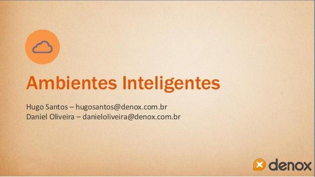 Ambientes Inteligentes Hugo Santos – hugosantos@denox.com.br Daniel Oliveira – danieloliveira@denox.com.br