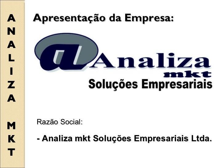 Apresentação da Empresa:  Razão Social: - Analiza mkt Soluções Empresariais Ltda.