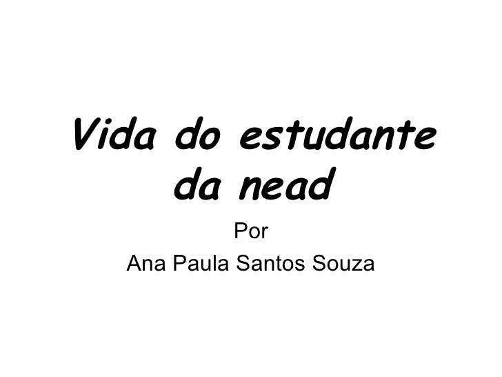 Vida do estudante     da nead            Por  Ana Paula Santos Souza